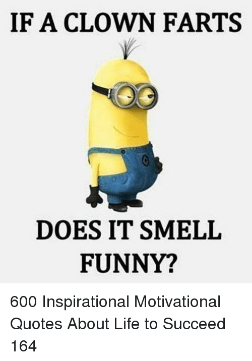 Funny, Life, and Quotes: IF A CLOWN FARTS  DOES IT SMELIL  FUNNY? 600 Inspirational Motivational Quotes About Life to Succeed 164