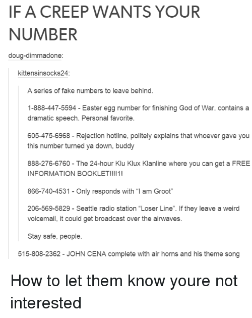 """easter egg: IF A CREEP WANTS YOUR  NUMBER  doug-dimmadone:  kittensinsocks24  A series of fake numbers to leave behind.  1-888-447-5594 - Easter egg number for finishing God of War, contains a  dramatic speech. Personal favorite.  605-475-6968 Rejection hotline, politely explains that whoever gave you  this number turned ya down, buddy  888-276-6760- The 24-hour Klu Klux Klanline where you can get a FREE  INFORMATION BOOKLET!!!!1!  866-740-4531-Only responds with """"I am Groot""""  206-569-5829 - Seattle radio station """"Loser Line"""". If they leave a weird  voicemail, it could get broadcast over the airwaves.  Stay safe, people.  515-808-2362 - JOHN CENA complete with air horns and his theme song How to let them know youre not interested"""