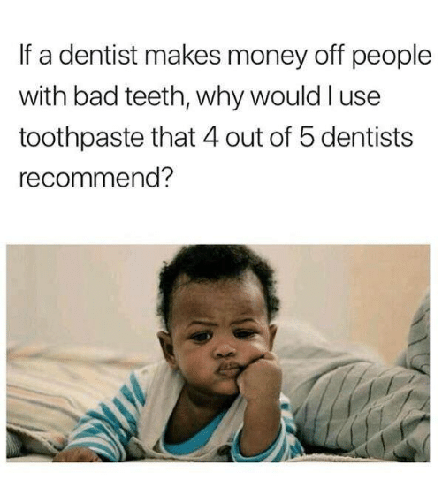 Bad, Dank, and Money: If a dentist makes money off people  with bad teeth, why would l use  toothpaste that 4 out of 5 dentists  recommend?