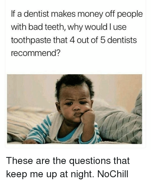 Bad, Funny, and Money: If a dentist makes money off people  with bad teeth, why would l use  toothpaste that 4 out of 5 dentists  recommend? These are the questions that keep me up at night. NoChill