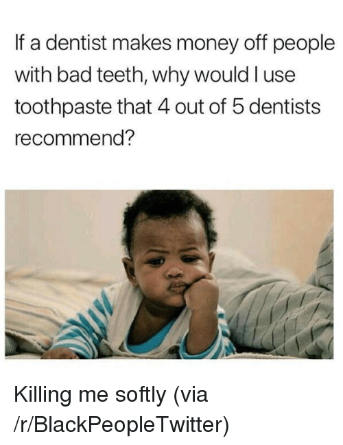 Bad, Blackpeopletwitter, and Money: If a dentist makes money off people  with bad teeth, why would l use  toothpaste that 4 out of 5 dentists  recommend? <p>Killing me softly (via /r/BlackPeopleTwitter)</p>