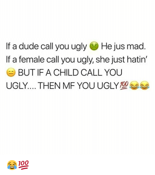 Dude, Funny, and Ugly: If a dude call you ugly He jus mad  If a female call you ugly, she just hatin'  BUT IF A CHILD CALL YOU  UGLY THEN MF YOU UGLY 😂💯