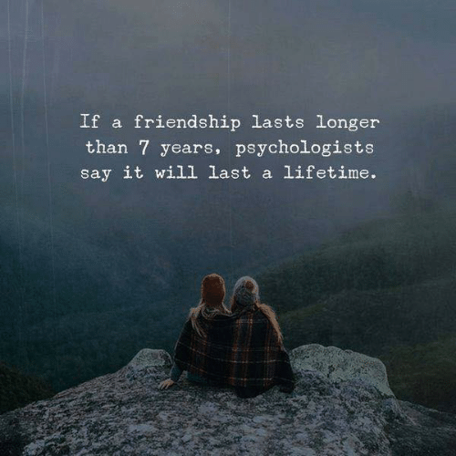 Say It, Lifetime, and Friendship: If a friendship lasts longer  than 7 years, psychologists  say it will last a lifetime.