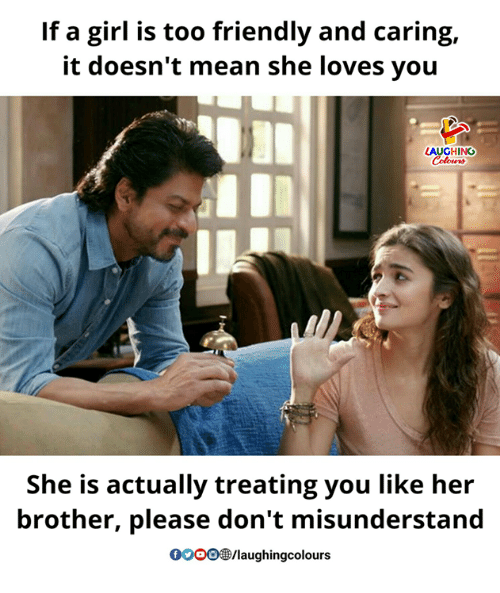 Girl, Mean, and Indianpeoplefacebook: If a girl is too friendly and caring,  it doesn't mean she loves you  AUGHING  She is actually treating you like her  brother, please don't misunderstand  OOOO/laughingcolours