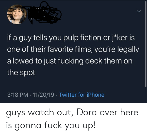 Fuck You, Fucking, and Iphone: if a guy tells you pulp fiction orj*ker is  one of their favorite films, you're legally  allowed to just fucking deck them on  the spot  3:18 PM 11/20/19 Twitter for iPhone guys watch out, Dora over here is gonna fuck you up!