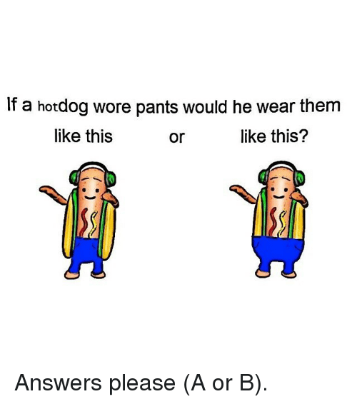 Pantsing: If a hotdog wore pants would he wear them  like this  or  like this? Answers please (A or B).