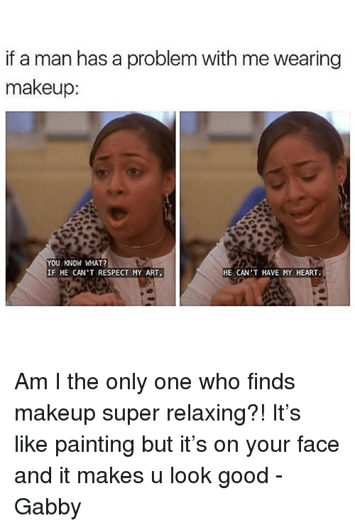 Makeup, Memes, and Respect: if a man has a problem with me wearing  makeup  YOU KNOW WHAT?  IF HE CAN'T RESPECT MY ART,  HE CAN'T HAVE MY HEART. Am I the only one who finds makeup super relaxing?! It's like painting but it's on your face and it makes u look good -Gabby
