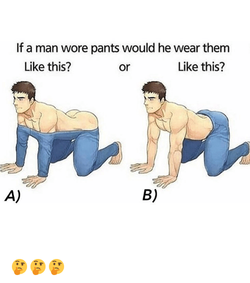 Memes, 🤖, and Man: If a man wore pants would he wear them  Like this?  or  Like this?  A)  B) 🤔🤔🤔