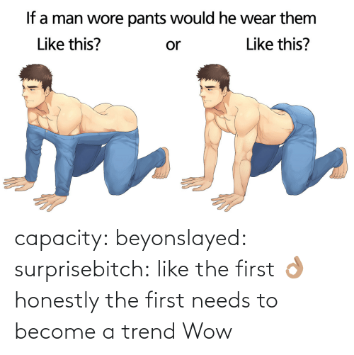 Wore Pants: If a man wore pants would he wear them  Like this?  Like this?  or capacity:  beyonslayed:  surprisebitch:  like the first 👌🏽  honestly the first needs to become a trend   Wow