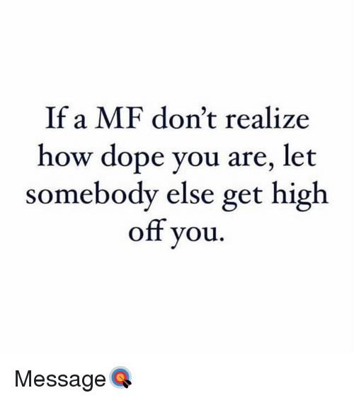 Dope, Hood, and How: If a MF don't realize  how dope you are, let  somebody else get high  off you. Message🎯