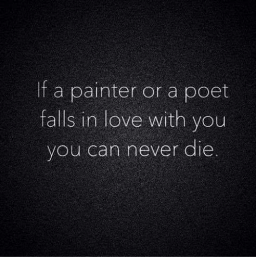 Love, Never, and Can: If a painter or a poet  falls in love with you  you can never die