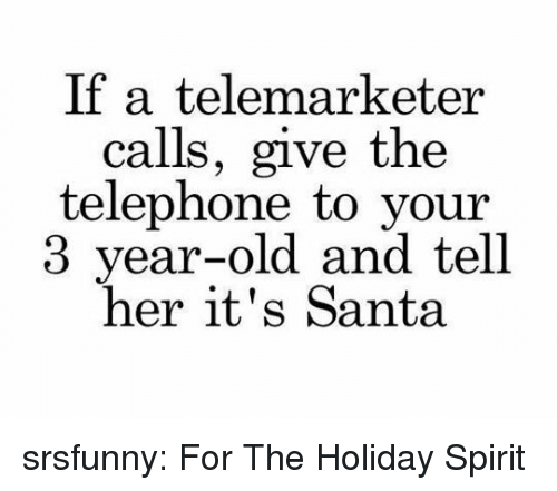 holiday spirit: If a telemarketer  calls, give the  telephone to your  3 year-old and tell  her it's Santa srsfunny:  For The Holiday Spirit