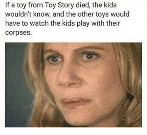 Toy Story, Kids, and Toys: If a toy from Toy Story died, the kids  wouldn't know, and the other toys would  have to watch the kids play with their  corpses.