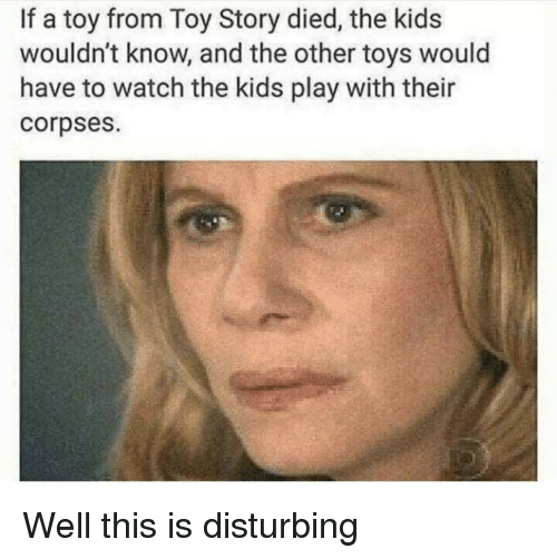 Toy Story, Kids, and Toys: If a toy from Toy Story died, the kids  wouldn't know, and the other toys would  have to watch the kids play with their  corpses. Well this is disturbing