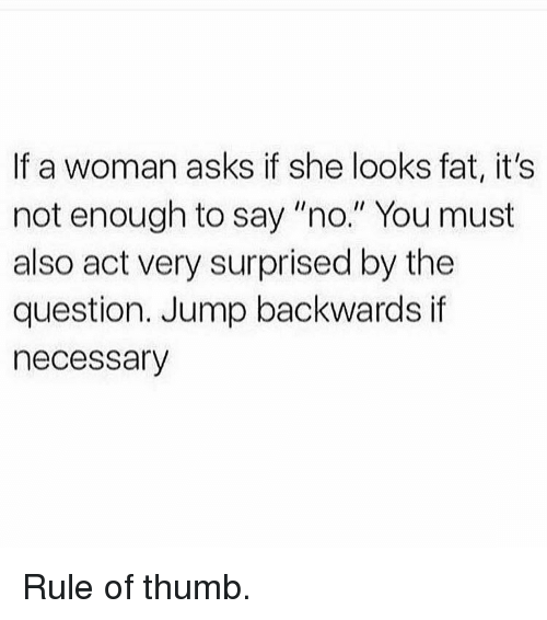"""Gym, Fat, and Asks: If a woman asks if she looks fat, it's  not enough to say """"no."""" You must  also act very surprised by the  question. Jump backwards if  necessary Rule of thumb."""