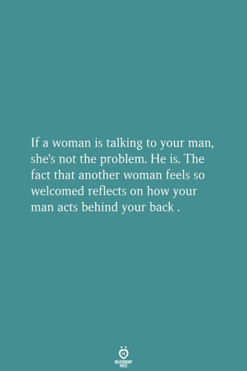 Back, How, and Another: If a woman is talking to your man,  she's not the problem. He is. The  fact that another woman feels so  welcomed reflects on how your  man acts behind your back