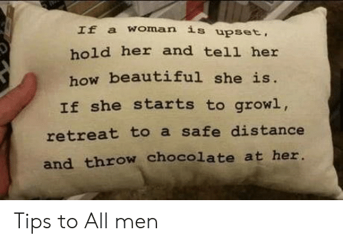 Beautiful, Chocolate, and How: If a woman is upset,  hold her and tell her  how beautiful she is.  If she starts to growl,  retreat to a safe distance  and throw chocolate at her. Tips to All men