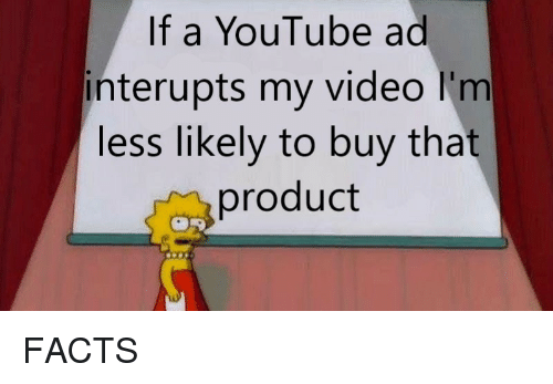 Facts, youtube.com, and Video: If a YouTube ad  interupts my video l'm  less likely to buy that  product FACTS