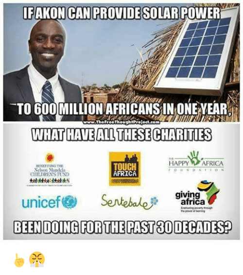 Akonator: IF AKON CAN PROVIDE SOLAR POWER  TO 600 MILLION AFRICANSINONENEAR  i  www.The FreeThoushtproiect.com  WHAT HAVE ALLTHESECHARITIES  HAPPY AFRICA  TOUCH  HENETITING THE  Nelson Mandela  AFRICA  CHILDRENSTUND  giving  unicef S  africa  BEEN DOING FOR THE PAST80 DECADES ☝😤