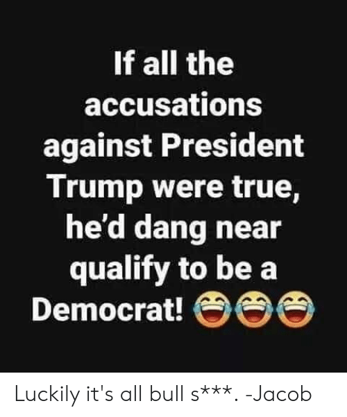 Memes, True, and Trump: If all the  accusations  against President  Trump were true,  he'd dang near  qualify to be a  Democrat! OO Luckily it's all bull s***. -Jacob