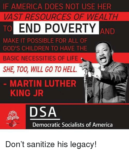 Democratic Socialists Of America: IF AMERICA DOES NOT USE HER  VAST RESOURCES OF WEALTH  TO  MAKE IT POSSIBLE FOR ALL OF  GOD'S CHILDREN TO HAVE THE  BASIC NECESSITIES OF LIFE  SHE, TOO, WILL GO TO HELL  END POVERTY  AND  MARTIN LUTHER  KING JR  DSA  Democratic Socialists of America