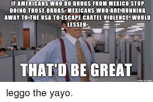 cartel: IF AMERICANS WHO DO DRUGS FROM MEKICO STOP  DOING THOSE DRUGS,MEXICANS WHOARE RUNNING  AWAY TO THE USA TOESCAPE CARTEL VIOLENCE WOULD  LESSEN  THAT'D BE GREAT  made on imgur leggo the yayo.