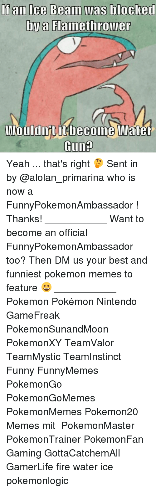 Memes, 🤖, and Beam: If an Ice Beam was blocked  by a Flamethrower  Wlouldn't it become Water  Gunp Yeah ... that's right 🤔 Sent in by @alolan_primarina who is now a FunnyPokemonAmbassador ! Thanks! ___________ Want to become an official FunnyPokemonAmbassador too? Then DM us your best and funniest pokemon memes to feature 😀 ___________ Pokemon Pokémon Nintendo GameFreak PokemonSunandMoon PokemonXY TeamValor TeamMystic TeamInstinct Funny FunnyMemes PokemonGo PokemonGoMemes PokemonMemes Pokemon20 Memes mit ポケットモンスター PokemonMaster PokemonTrainer PokemonFan Gaming GottaCatchemAll GamerLife fire water ice pokemonlogic