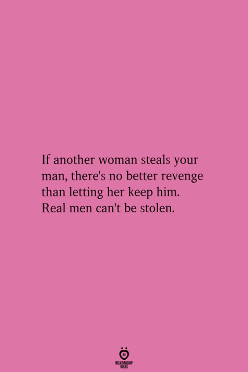 Revenge, Another, and Her: If another woman steals your  man, there's no better revenge  than letting her keep him  Real men can't be stolen.  RELATIONGHIP