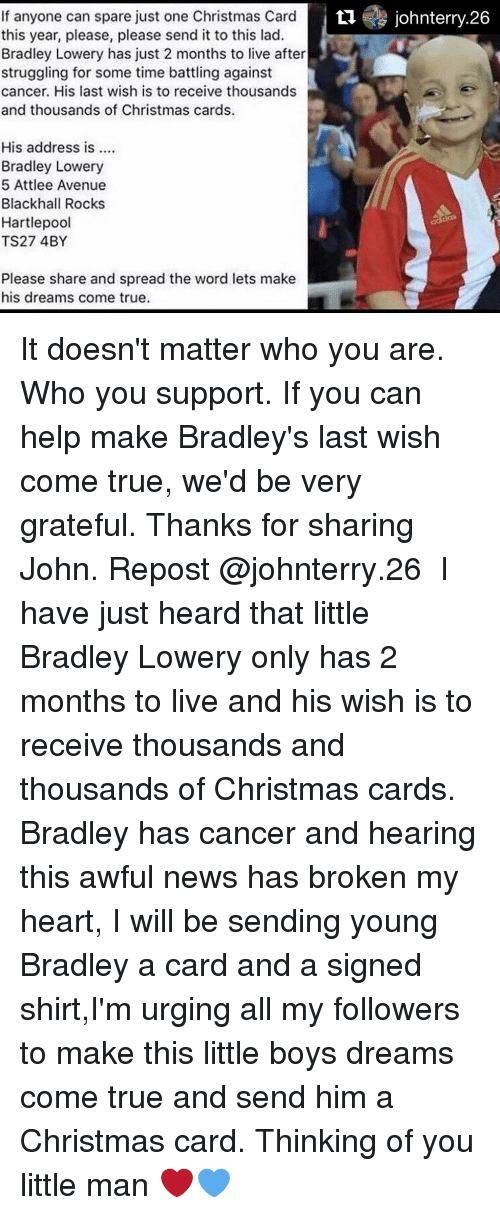 Memes, Struggle, and Avenue: If anyone can spare just one Christmas Card  tu johnterry.26  this year, please, please send it to this lad.  Bradley Lowery has just 2 months to live after  struggling for some time battling against  cancer. His last wish is to receive thousands  and thousands of Christmas cards.  His address is  Bradley Lowery  5 Attlee Avenue  Blackhall Rocks  Hartlepool  TS27 4BY  Please share and spread the word lets make  his dreams come true. It doesn't matter who you are. Who you support. If you can help make Bradley's last wish come true, we'd be very grateful. Thanks for sharing John. Repost @johnterry.26 ・・・ I have just heard that little Bradley Lowery only has 2 months to live and his wish is to receive thousands and thousands of Christmas cards. Bradley has cancer and hearing this awful news has broken my heart, I will be sending young Bradley a card and a signed shirt,I'm urging all my followers to make this little boys dreams come true and send him a Christmas card. Thinking of you little man ❤️💙