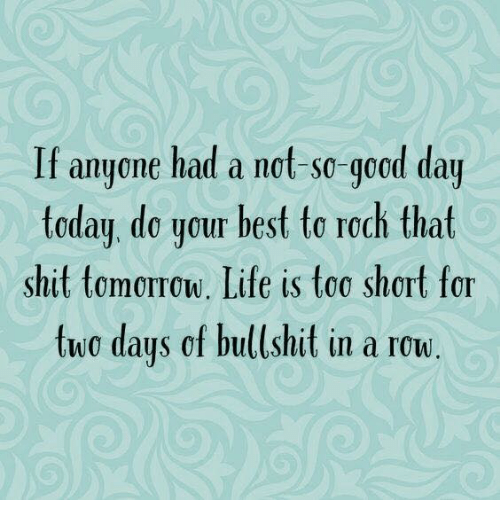 Dank, Life, and Shit: If anyone had a not-so-good day  today, de your best to roch that  shit tomorow. Life is too short for  two days of bullshit in a row