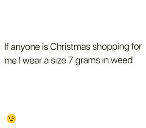 christmas shopping: If anyone is Christmas shopping for  me l wear a size 7 grams in weed 😉
