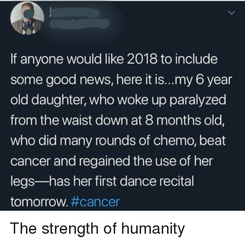 Chemo: If anyone would like 2018 to include  some good news, here it is...my 6 year  old daughter, who woke up paralyzed  from the waist down at 8 months old,  who did many rounds of chemo, beat  cancer and regained the use of her  legs-has her first dance recital  tomorrow#cancer The strength of humanity