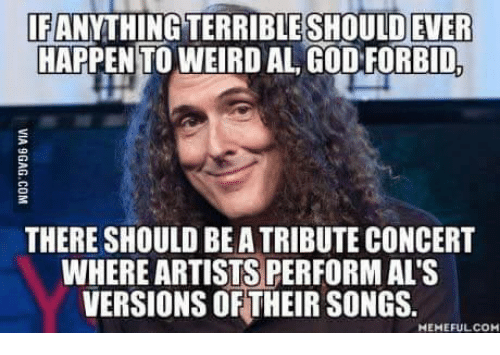 Dank, Weird, and Songs: IF ANYTHING TERRIBLESHOULD EVER  HAPPEN TO WEIRD AL CODEORBIDA  THERE SHOULD BEATRIBUTE CONCERT  WHERE ARTISTS PERFORM AL'S  VERSIONS OF THEIR SONGS.  MEMEFULCOM