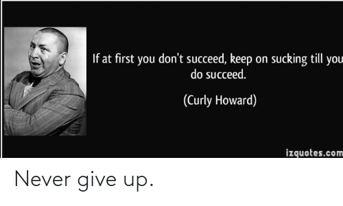 At First: If at first you don't succeed, keep on sucking till you  do succeed.  (Curly Howard)  izquotes.com Never give up.