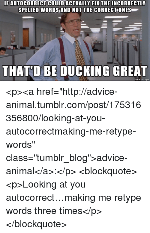 """Advice, Autocorrect, and Tumblr: IF AUTOCORRECT COULD ACTUALLY FIX THE INCORRECTLY  SPELLED WORDS AND NOT THE CORRECT ONES  THATD BE DUCKNG GREAT  made on imgur <p><a href=""""http://advice-animal.tumblr.com/post/175316356800/looking-at-you-autocorrectmaking-me-retype-words"""" class=""""tumblr_blog"""">advice-animal</a>:</p>  <blockquote><p>Looking at you autocorrect…making me retype words three times</p></blockquote>"""