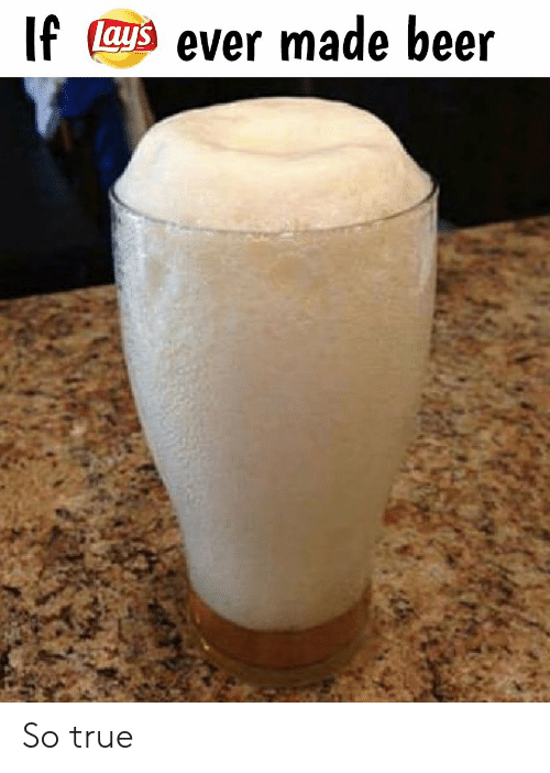 Beer, True, and Made: If ays ever made beer So true