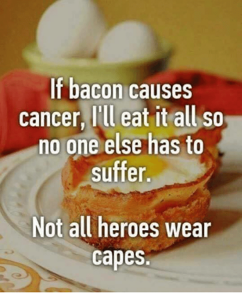 Memes, 🤖, and Cape: If bacon causes  cancer, I'll eat it all so  no one else has to  suffer.  Not all heroes  wear  Capes.