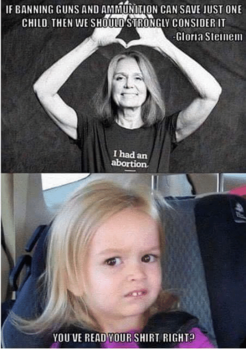 Guns, Memes, and 🤖: IF BANNING GUNS AND AMMUNITION CAN SAVE JUST ONE  CHILD, THEN WE SHOULD'STRONGLY CONSIDER IT  Gloria Steinem  I had an  YOU VE READ YOUR SHIRT RIGHT