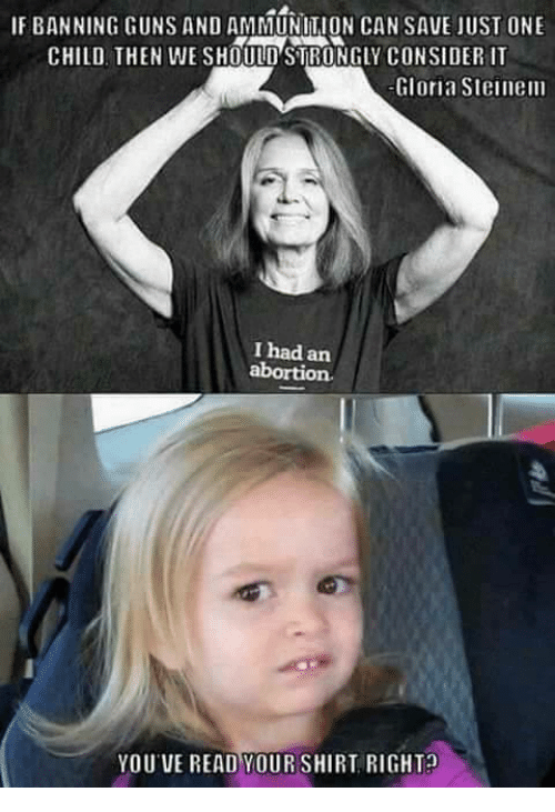 Guns, Memes, and 🤖: IF BANNING GUNS AND AMMUNITION CANSAVE JUST ONE  CHILD THEN WE SHOULD STRONGLY CONSIDER  Gloria Steinem  I had an  YOUVE READ YOURSHIRT RIGHT