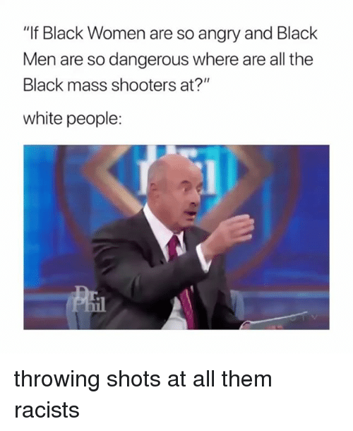 """Shooters, White People, and Black: """"If Black Women are so angry and Black  Men are so dangerous where are all the  Black mass shooters at?""""  white people: throwing shots at all them racists"""