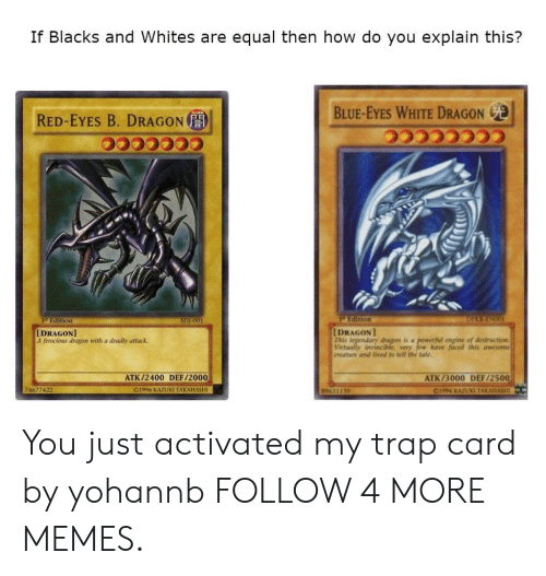 Whites: If Blacks and Whites are equal then how do you explain this?  BLUE-EYES WHITE DRAGON  RED-EYES B. DRAGON  Edition  DIEEENCO  Edition  SDE001  [DRAGON]  This legendary dragon is a powerful engine of destruction  Virtually invincible, very few have faced this awesome  creature and lived to tell the tale.  [DRAGON]  A ferocious dragon with a deadly attack.  ATK/2400 DEF/2000  ATK/3000 DEF/2500  74677422  O1996 KAZUKI TAKAHASHI  C1996 KAZUKI TAKAHASHI  89631139 You just activated my trap card by yohannb FOLLOW 4 MORE MEMES.
