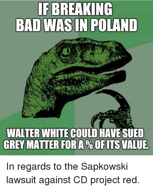 Bad, Breaking Bad, and Walter White: IF BREAKING  BAD WAS IN POLAND  WALTER WHITE COULD HAVE SUED  GREY MATTER FOR A % OF ITS VALUE In regards to the Sapkowski lawsuit against CD project red.