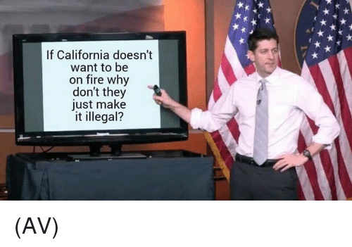 Fire, Memes, and California: If California doesn't  want to be  on fire why  don't they  just make  it illegal? (AV)