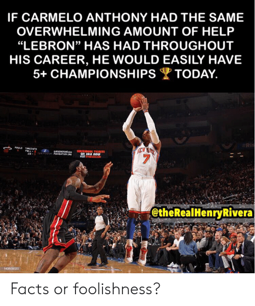 """Overwhelming Amount: IF CARMELO ANTHONY HAD THE SAME  OVERWHELMING AMOUNT OF HELP  """"LEBRON"""" HAS HAD THROUGHOUT  HIS CAREER, HE WOULD EASILY HAVE  5+ CHAMPIONSHIPSTODAY.  #Ris  FOULE TIMEONTS  rLL  EW  1OPIVIDUOL TICRETS  on SALE nOw  visT NTRICKS.cOM  00NOFENS  @theRealHenryRivera  BUD LHT  143809320 Facts or foolishness?"""