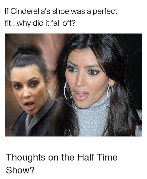 Cinderella , Memes, and 🤖: If Cinderella's shoe was a perfect  fit...why did it fall off? Thoughts on the Half Time Show?