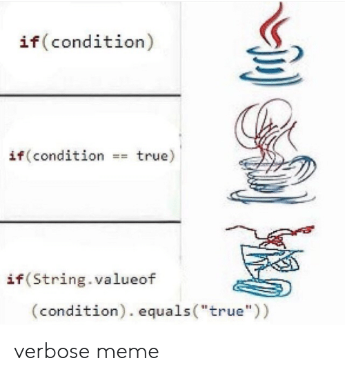 "Equals: if (condition)  if (condition =true)  if (String.valueof  (condition). equals (""true"")) verbose meme"