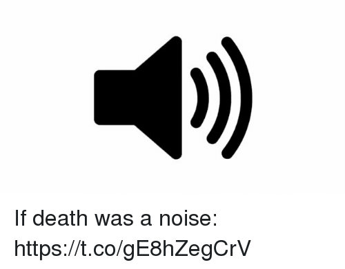Funny, Death, and Noise: If death was a noise: https://t.co/gE8hZegCrV