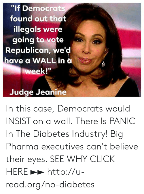 "Click, Memes, and Diabetes: ""If Democrats  found out that  illegals were  going to vote  Republican, we'd  have a WALL in a  week!""  Judge Jeanine In this case, Democrats would INSIST on a wall.  There Is PANIC In The Diabetes Industry! Big Pharma executives can't believe their eyes. SEE WHY CLICK HERE ►► http://u-read.org/no-diabetes"