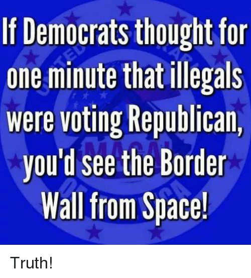 Voting Republican: If Democrats thought for  one minute that illegals  Were voting Republican,  you'd see the Border  Wall from Space! Truth!