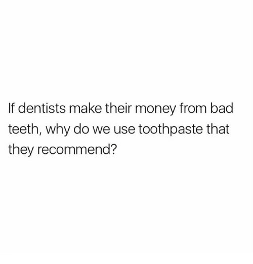 Bad, Memes, and Money: If dentists make their money from bad  teeth, why do we use toothpaste that  they recommend?